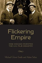 Flickering Empire : How Chicago Invented the U.S. Film Industry - Michael Glover Smith