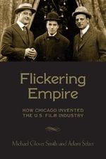 Flickering Empire : How Chicago Invented the U.S. Film Industry - Adam Selzer