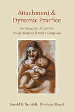 Attachment and Dynamic Practice : An Integrative Guide for Social Workers and Other Clinicians - Jerrold R. Brandell