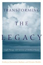Transforming the Legacy : Couple Therapy with Survivors of Childhood Trauma - Kathryn Karusaitis Basham