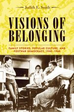 Visions of Belonging : Family Stories, Popular Culture, and Postwar Democracy, 1940-1960 - Judith E. Smith