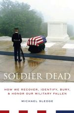 Soldier Dead : How We Recover, Identify, Bury, and Honor Our Military Fallen - Michael Sledge