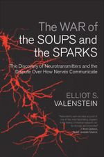 The War of the Soups and the Sparks : The Discovery of Neurotransmitters and the Dispute Over How Nerves Communicate - Elliot S. Valenstein