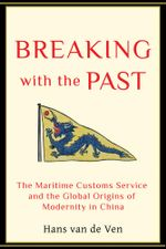 Breaking with the Past : The Maritime Customs Service and the Global Origins of Modernity in China - Hans Van de Ven