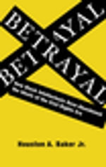 Betrayal : How Black Intellectuals Have Abandoned the Ideals of the Civil Rights Era - Houston A., Jr. Baker