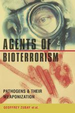 Agents of Bioterrorism : Pathogens and Their Weaponization - Geoffrey Zubay