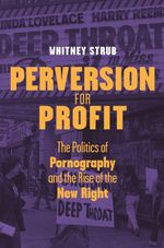 Perversion for Profit : The Politics of Pornography and the Rise of the New Right - Whitney Strub
