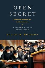 Open Secret : Postmessianic Messianism and the Mystical Revision of Menahem Mendel Schneerson - Elliot R. Wolfson