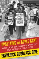 Upsetting the Apple Cart : Black-Latino Coalitions in New York City from Protest to Public Office - Frederick Douglass Opie