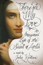 Teresa, My Love : An Imagined Life of the Saint of Avila - Julia Kristeva