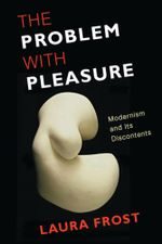 The Problem with Pleasure : Modernism and Its Discontents - Laura Frost