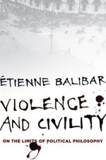 Violence and Civility : On the Limits of Political Philosophy - Étienne Balibar