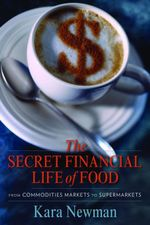 The Secret Financial Life of Food : From Commodities Markets to Supermarkets - Kara Newman