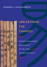 Unearthing the  Changes : Recently Discovered Manuscripts of the  Yi Jing ( I Ching) and Related Texts - Edward L. Shaughnessy