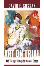 Art on Trial : Art Therapy in Capital Murder Cases - David E. Gussak