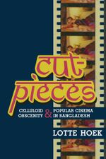 Cut-Pieces : Celluloid Obscenity and Popular Cinema in Bangladesh - Lotte Hoek