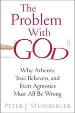 The Problem with God : Why Atheists, True Believers, and Even Agnostics Are All Wrong - Peter Steinberger