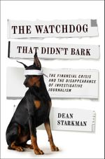 The Watchdog That Didn't Bark : The Financial Crisis and the Disappearance of Investigative Journalism - Dean Starkman