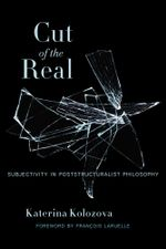 Cut of the Real : Subjectivity in Poststructuralist Philosophy - Katerina Kolozova
