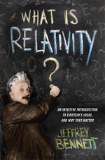 What Is Relativity? : An Intuitive Introduction to Einstein's Ideas, and Why They Matter - Jeffrey Bennett