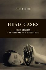 Head Cases : Julia Kristeva on Philosophy and Art in Depressed Times - Elaine P. Miller