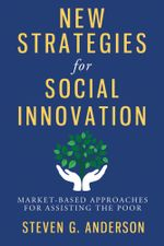 New Strategies for Social Innovation : Market-Based Approaches for Assisting the Poor - Steven G Anderson