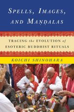 Spells, Images, and Mandalas : Tracing the Evolution of Esoteric Buddhist Rituals - Koichi Shinohara