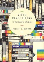 Video Revolutions : On the History of a Medium - Michael Z. Newman