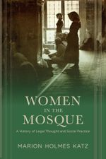 Women in the Mosque : A History of Legal Thought and Social Practice - Marion Katz