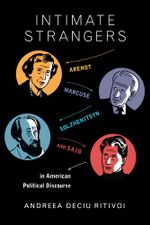 Intimate Strangers : Arendt, Marcuse, Solzhenitsyn, and Said in American Political Discourse - Andreea Deciu Ritivoi
