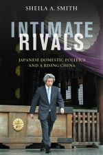 Intimate Rivals : Japanese Domestic Politics and a Rising China - Sheila A. Smith