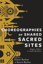 Choreographies of Shared Sacred Sites : Religion, Politics, and Conflict Resolution