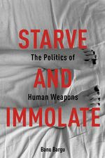 Starve and Immolate : The Politics of Human Weapons - Banu Bargu