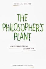 The Philosopher's Plant : An Intellectual Herbarium - Michael Marder