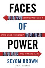 Faces of Power : Constancy and Change in United States Foreign Policy from Truman to Obama - Seyom Brown