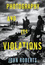 Photography and Its Violations - John Roberts