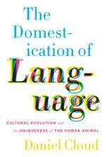 The Domestication of Language : Cultural Evolution and the Uniqueness of the Human Animal - Daniel Cloud