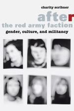 After the Red Army Faction : Gender, Culture, and Militancy - Charity Scribner