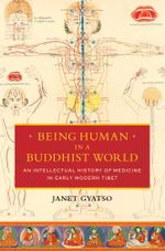 Being Human in a Buddhist World : An Intellectual History of Medicine in Early Modern Tibet - Janet Gyatso