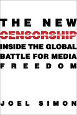 The New Censorship : Inside the Global Battle for Media Freedom - Joel Simon