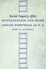 Social Inquiry After Wittgenstein and Kuhn : Leaving Everything as It Is - John G. Gunnell