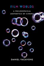 Film Worlds : A Philosophical Aesthetics of Cinema - Daniel Yacavone