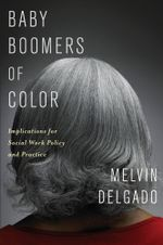 Baby Boomers of Color : Implications for Social Work Policy and Practice - Melvin Delgado