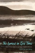 The Lyrical in Epic Time : Modern Chinese Intellectuals and Artists Through the 1949 Crisis - David Der-wei Wang
