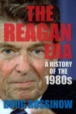 The Reagan Era : A History of the 1980s - Doug Rossinow