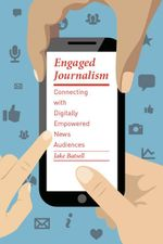Engaged Journalism : Connecting With Digitally Empowered News Audiences - Jake Batsell