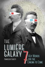 The Lumiere Galaxy : Seven Key Words for the Cinema to Come - Francesco Casetti