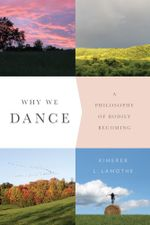 Why We Dance : A Philosophy of Bodily Becoming - Kimerer L. LaMothe