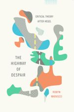 The Highway of Despair : Critical Theory After Hegel - Robyn Marasco