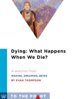 Dying : What Happens When We Die?: A Selection from Waking, Dreaming, Being: Self and Consciousness in Neuroscience, Meditation, and Philosophy - Evan Thompson